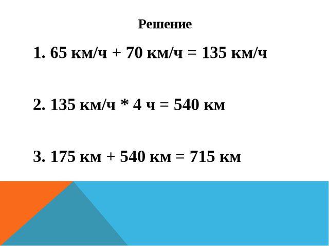 Решение 1. 65 км/ч + 70 км/ч = 135 км/ч 2. 135 км/ч * 4 ч = 540 км 3. 175 км...