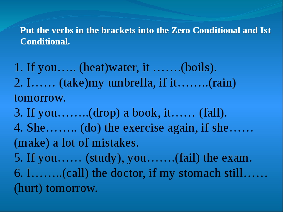 Put the verbs in the brackets into the Zero Conditional and Ist Conditional....