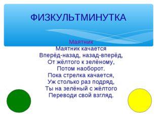 ФИЗКУЛЬТМИНУТКА Маятник Маятник качается Вперёд-назад, назад-вперёд, От жёлто