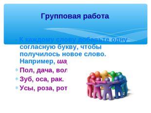 - К каждому слову добавьте одну согласную букву, чтобы получилось новое слово
