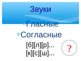 Гласные Согласные Звуки [б][л][р]... [к][с][ш]... ? ?
