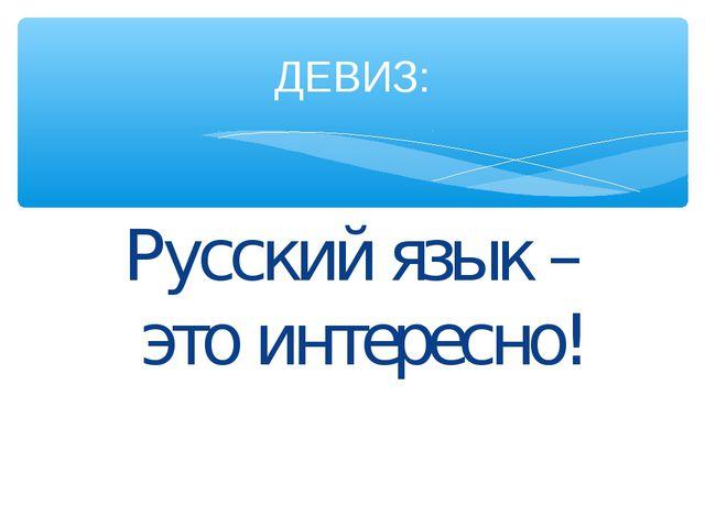 Русский язык – это интересно! ДЕВИЗ: