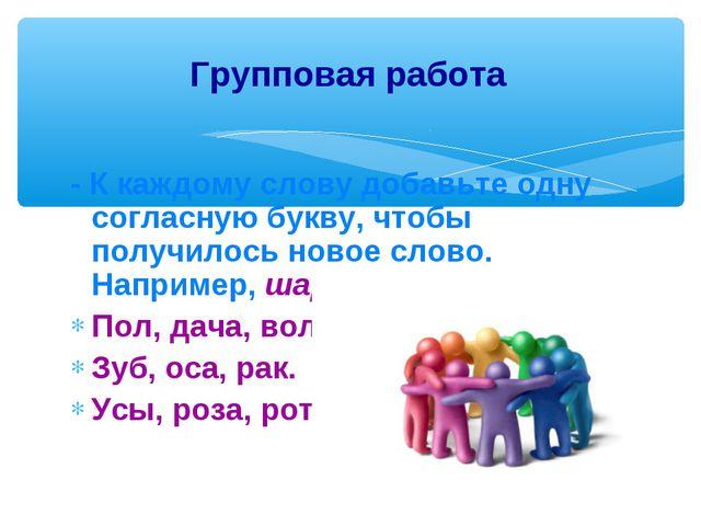 - К каждому слову добавьте одну согласную букву, чтобы получилось новое слово...