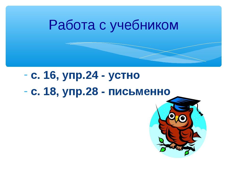 с. 16, упр.24 - устно с. 18, упр.28 - письменно Работа с учебником