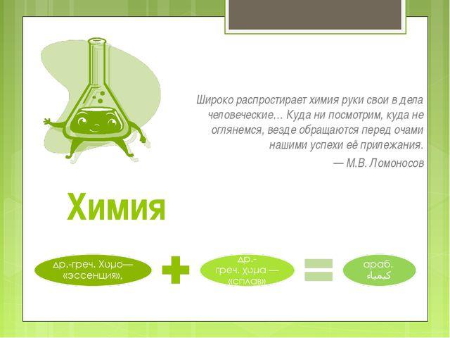 Химия Широко распростирает химия руки свои в дела человеческие… Куда ни посмо...