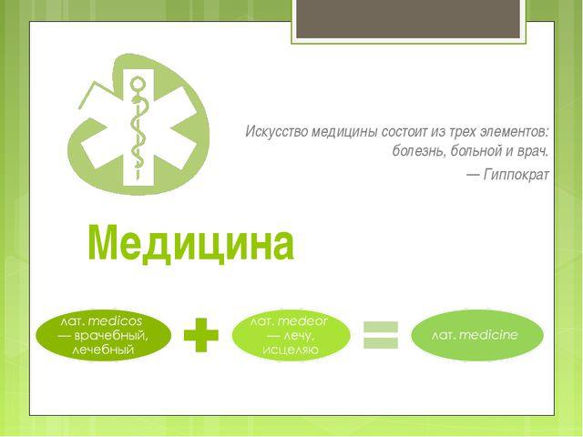 Медицина Искусство медицины состоит из трех элементов: болезнь, больной и вра...