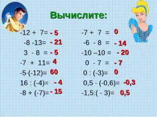 Вычислите: -12 + 7= -8 -13= 3 - 8 = -7 + 11= -5·(-12)= 16 : (-4)= -8 + (-7)=