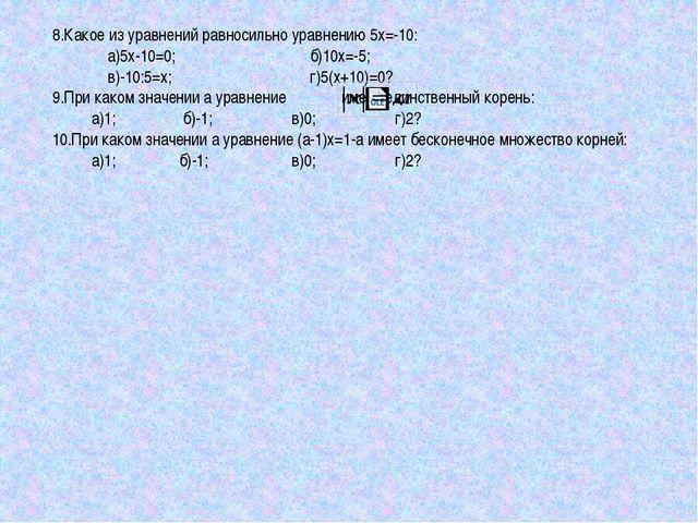 8.Какое из уравнений равносильно уравнению 5х=-10: а)5х-10=0; б)10х=-5; в)-10...