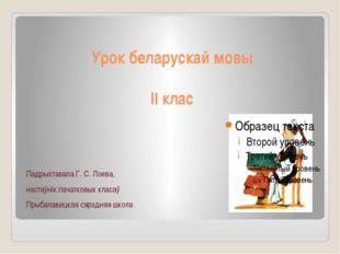 Урок беларускай мовы ІІ клас Падрыхтавала Г. С. Лоева, настаўнік пачатковых к