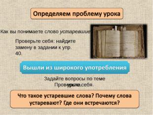 Как вы понимаете слово устаревшие? Проверьте себя: найдите замену в задании к
