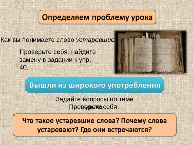 Как вы понимаете слово устаревшие? Проверьте себя: найдите замену в задании к...