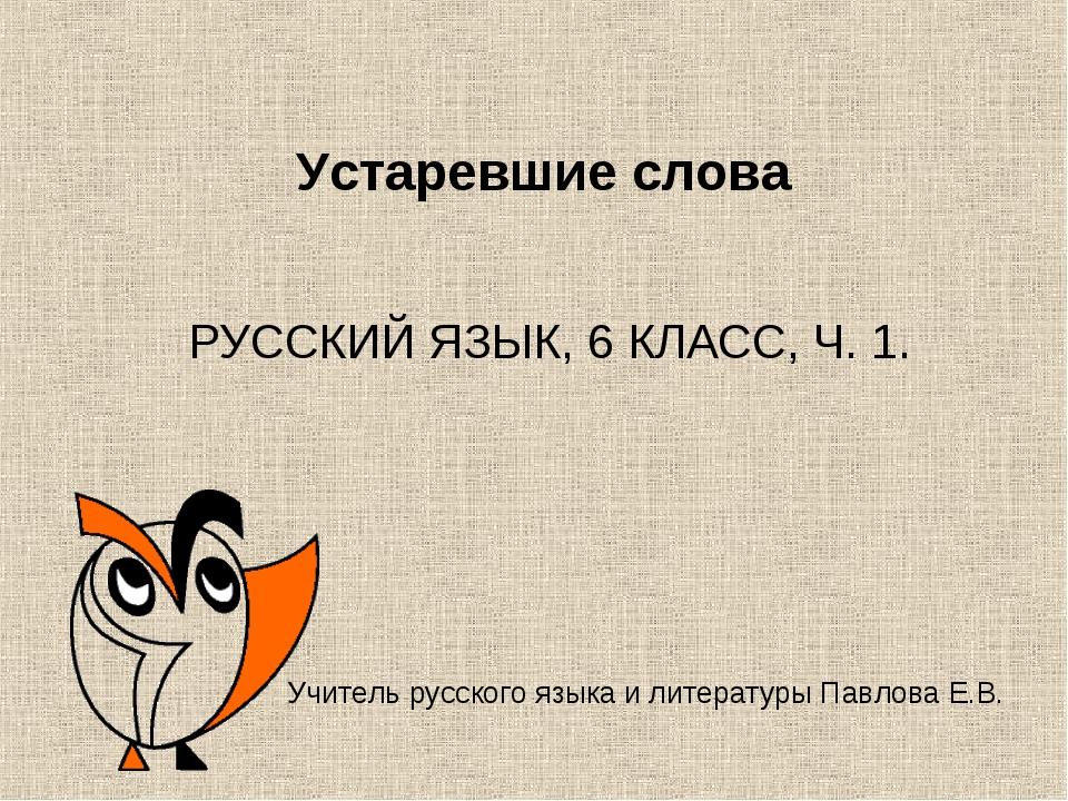 Устаревшие слова РУССКИЙ ЯЗЫК, 6 КЛАСС, Ч. 1. Учитель русского языка и литера...