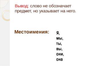 Вывод: слово не обозначает предмет, но указывает на него. Местоимения: Я, мы,