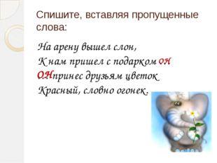 Спишите, вставляя пропущенные слова: На арену вышел слон, К нам пришел с пода