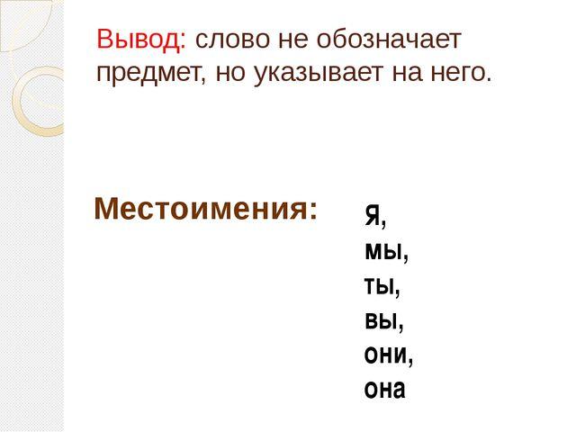 Вывод: слово не обозначает предмет, но указывает на него. Местоимения: Я, мы,...