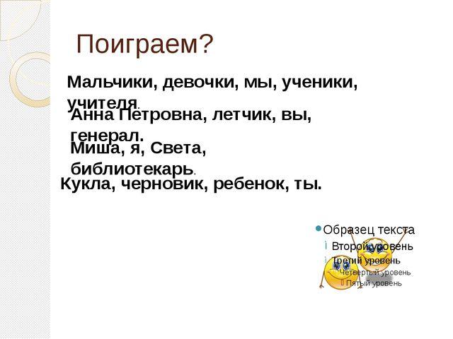 Поиграем? Мальчики, девочки, мы, ученики, учителя. Анна Петровна, летчик, вы,...