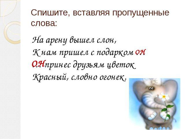 Спишите, вставляя пропущенные слова: На арену вышел слон, К нам пришел с пода...
