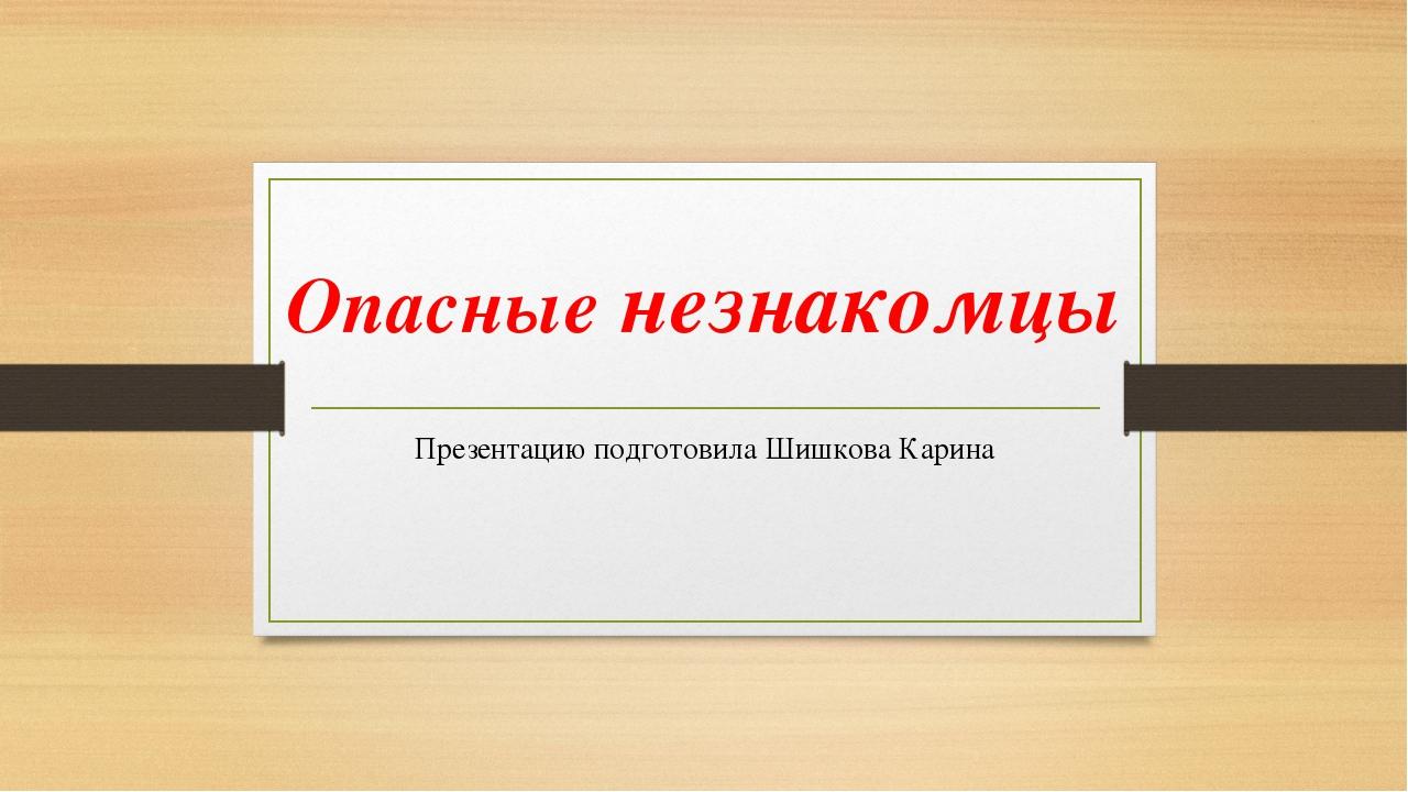 Опасные незнакомцы Презентацию подготовила Шишкова Карина