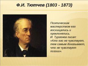 Ф.И. Тютчев (1803 - 1873) Поэтическим мастерством его восхищались и преклонял