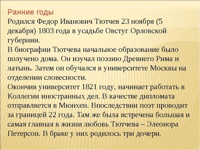 Ранние годы Родился Федор Иванович Тютчев 23 ноября (5 декабря) 1803 года в у...