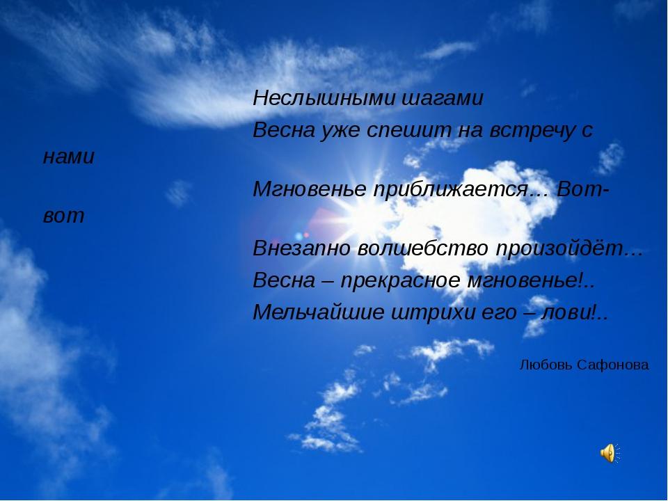 Неслышными шагами Весна уже спешит на встречу с нами Мгновенье приближается…...