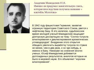 Академик Мамедалиев Ю.К. Именно он придумал зажигательную смесь, которая впос