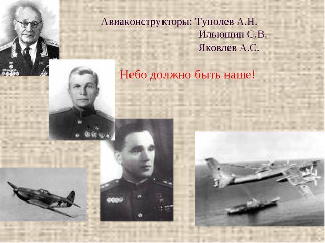 Авиаконструкторы: Туполев А.Н. Ильюшин С.В. Яковлев А.С. Небо должно быть на...
