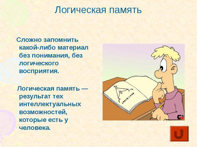 Логическая память Сложно запомнить какой-либо материал без понимания, без лог...