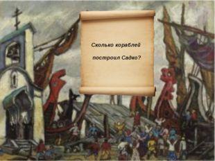 Сколько кораблей построил Садко?