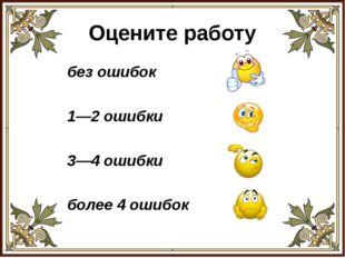 Оцените работу без ошибок 1—2 ошибки 3—4 ошибки более 4 ошибок