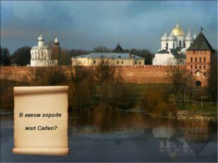В каком городе жил Садко?