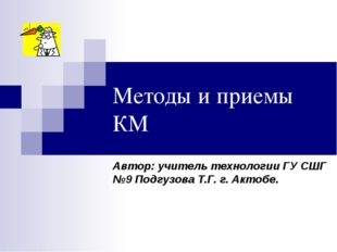 Методы и приемы КМ Автор: учитель технологии ГУ СШГ №9 Подгузова Т.Г. г. Акто
