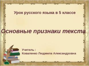 Урок русского языка в 5 классе Основные признаки текста Учитель : Коваленко Л