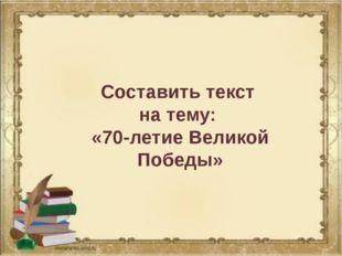 Составить текст на тему: «70-летие Великой Победы»