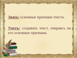 Знать: основные признаки текста. Уметь: создавать текст, опираясь на его осно