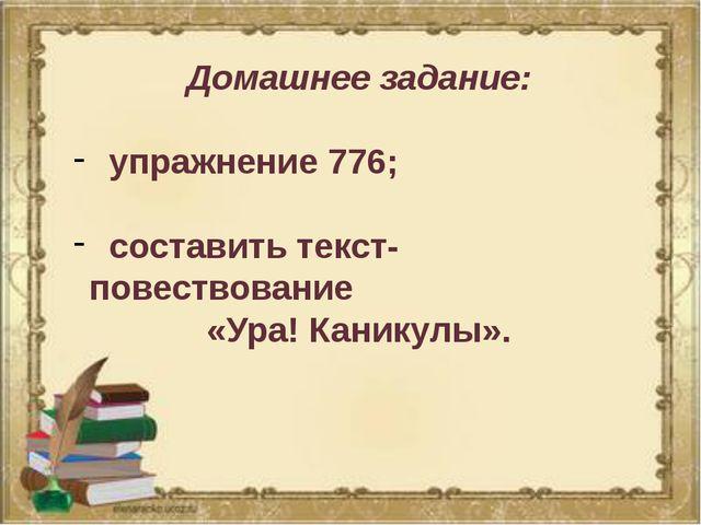 Домашнее задание: упражнение 776; составить текст-повествование «Ура! Каникул...