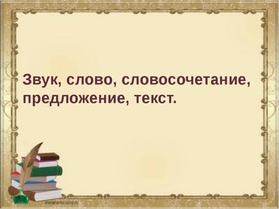 Звук, слово, словосочетание, предложение, текст.
