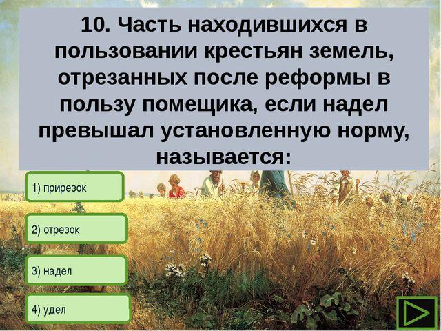 2) отрезок 1) прирезок 3) надел 4) удел 10. Часть находившихся в пользован...
