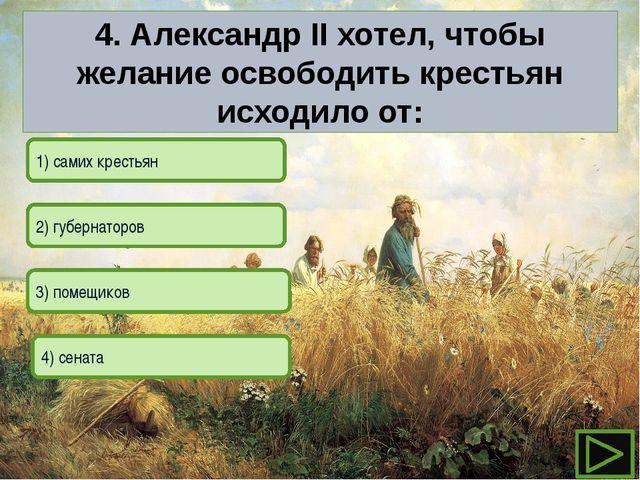 3) помещиков 1) самих крестьян 2) губернаторов 4) сената 4. Александр II х...