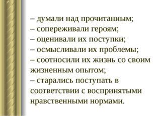 – думали над прочитанным; – сопереживали героям; – оценивали их поступки; – о
