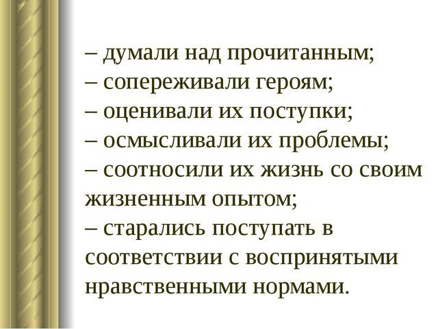 – думали над прочитанным; – сопереживали героям; – оценивали их поступки; – о...