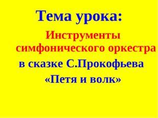Тема урока: Инструменты симфонического оркестра в сказке С.Прокофьева «Петя и