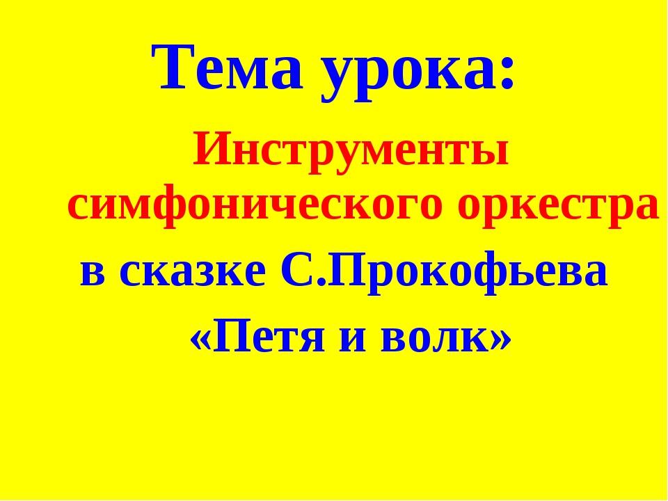 Тема урока: Инструменты симфонического оркестра в сказке С.Прокофьева «Петя и...