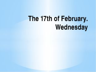 The 17th of February. Wednesday