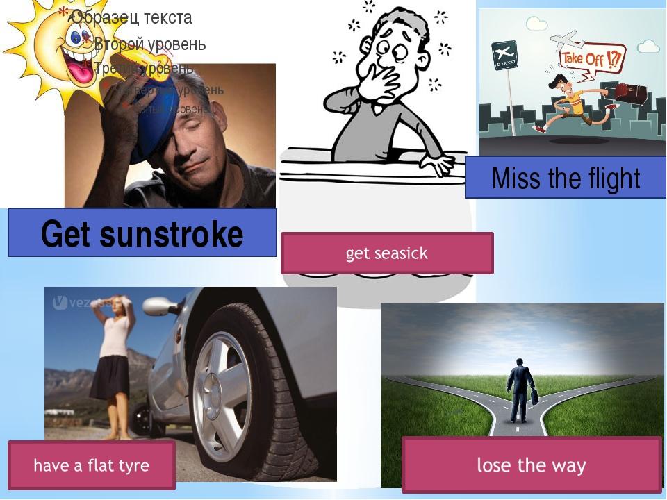 Get sunstroke Miss the flight