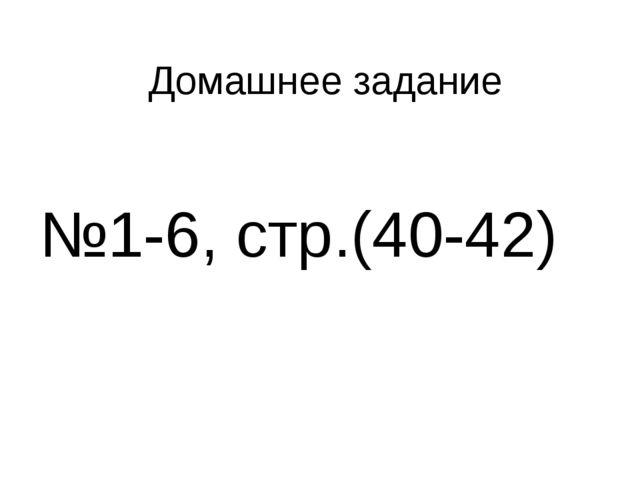Домашнее задание №1-6, стр.(40-42)
