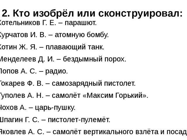 2. Кто изобрёл или сконструировал: Котельников Г. Е. – парашют. Курчатов И. В...
