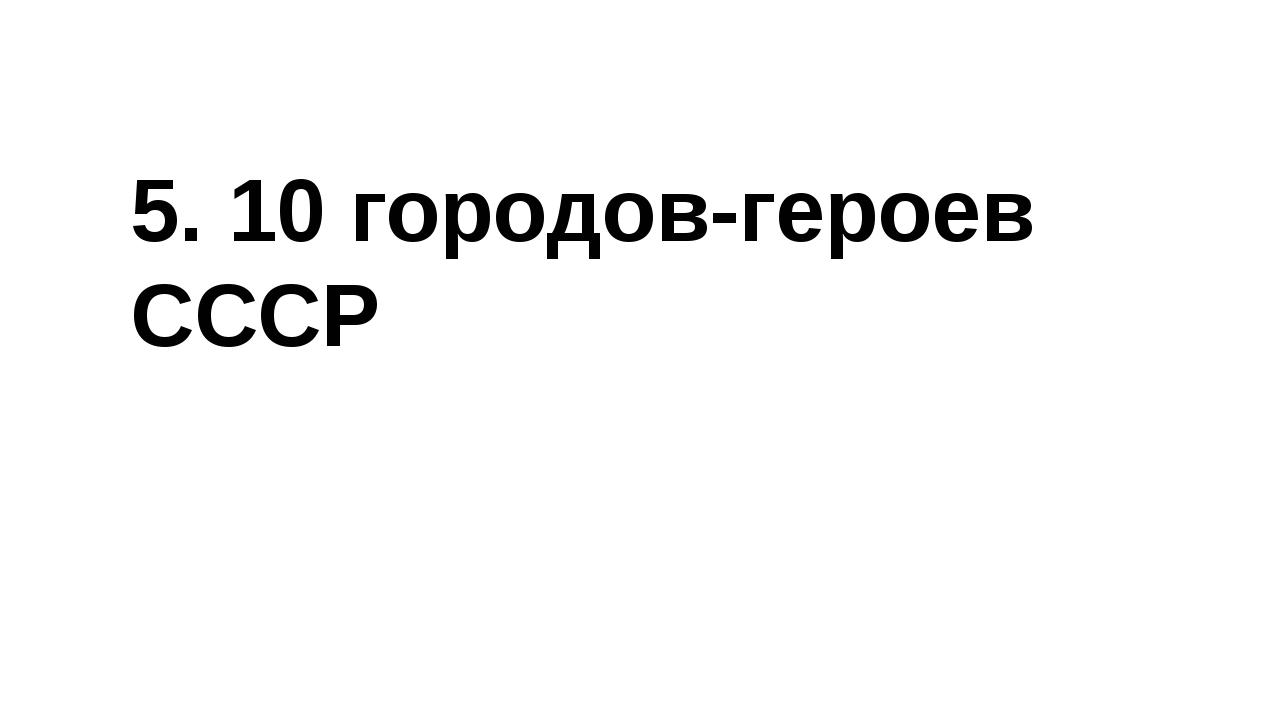5. 10 городов-героев СССР