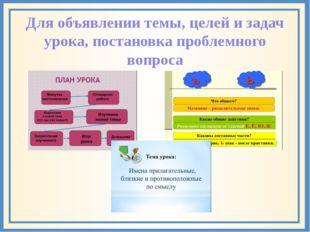 Для объявлении темы, целей и задач урока, постановка проблемного вопроса