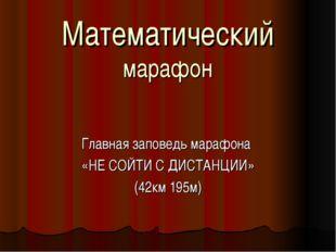 Математический марафон Главная заповедь марафона «НЕ СОЙТИ С ДИСТАНЦИИ» (42км